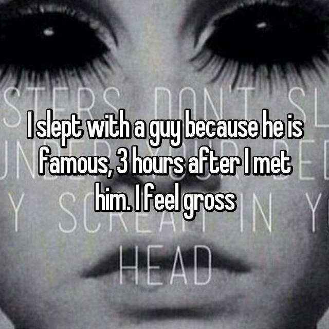 I slept with a guy because he is famous, 3 hours after I met him. I feel gross