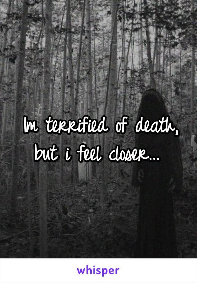 Im terrified of death, but i feel closer...