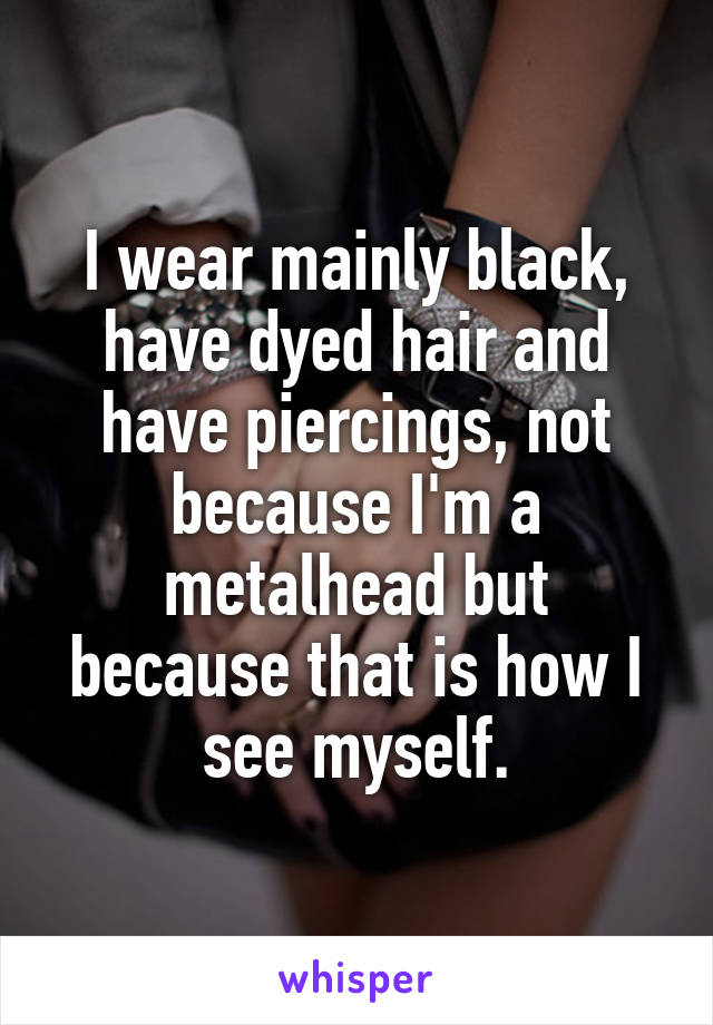 I wear mainly black, have dyed hair and have piercings, not because I'm a metalhead but because that is how I see myself.
