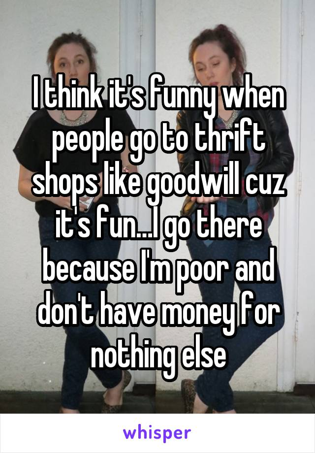 I think it's funny when people go to thrift shops like goodwill cuz it's fun…I go there because I'm poor and don't have money for nothing else