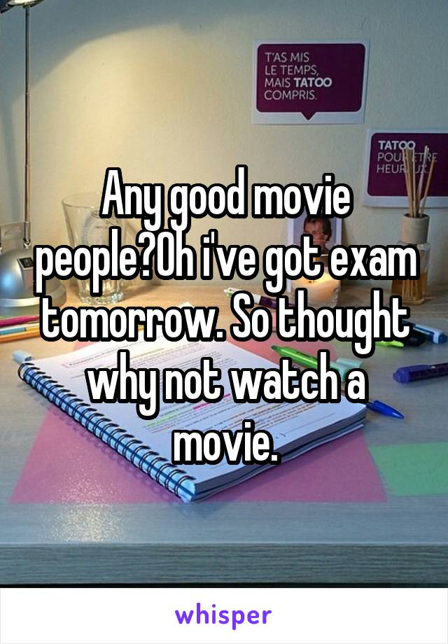 Any good movie people?Oh i've got exam tomorrow. So thought why not watch a movie.