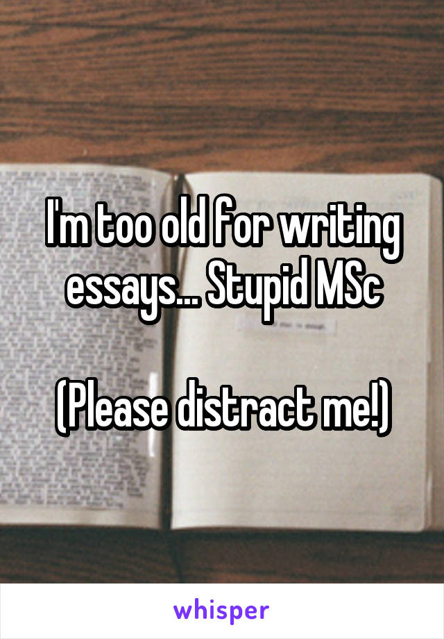 I'm too old for writing essays... Stupid MSc  (Please distract me!)