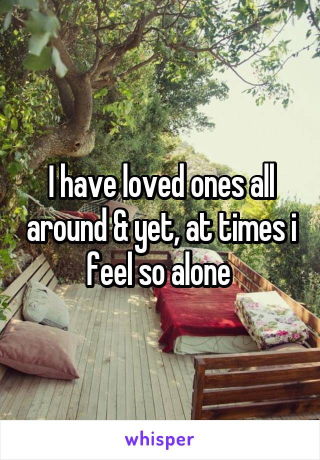 I have loved ones all around & yet, at times i feel so alone