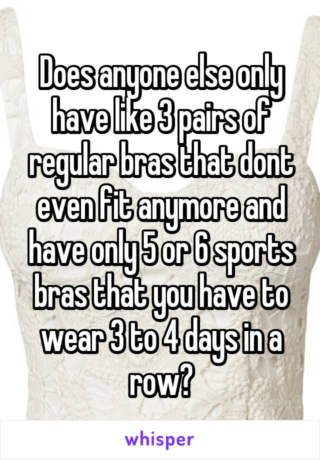 Does anyone else only have like 3 pairs of regular bras that dont even fit anymore and have only 5 or 6 sports bras that you have to wear 3 to 4 days in a row?
