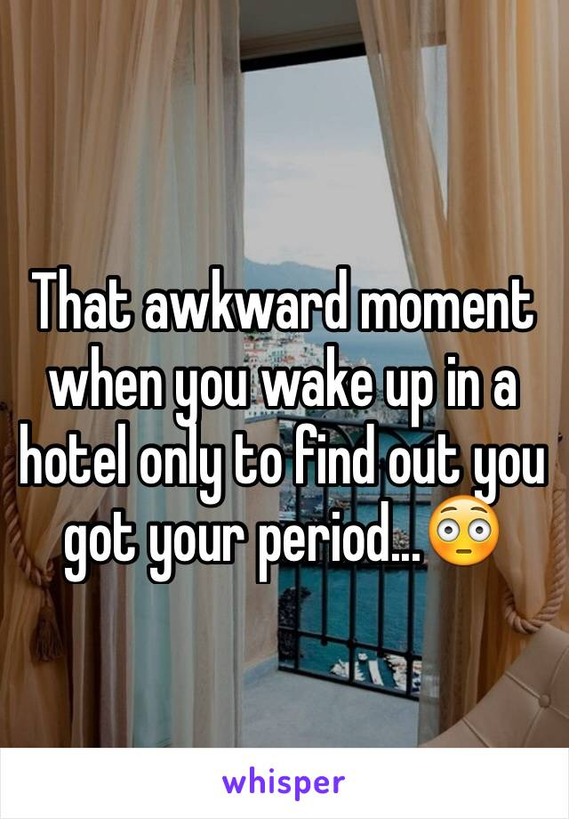 That awkward moment when you wake up in a hotel only to find out you got your period...😳