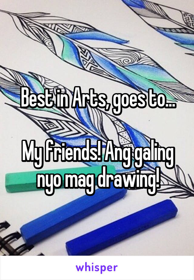 Best in Arts, goes to...  My friends! Ang galing nyo mag drawing!