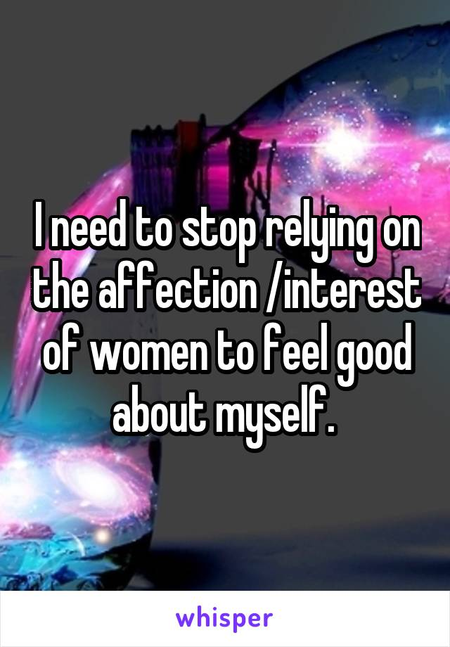 I need to stop relying on the affection /interest of women to feel good about myself.