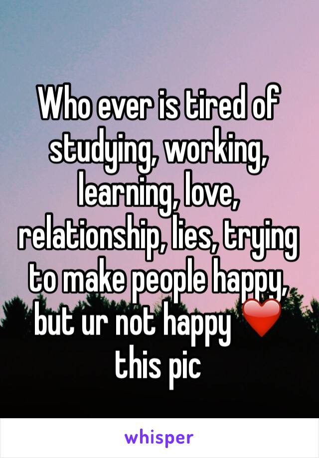 Who ever is tired of studying, working, learning, love, relationship, lies, trying to make people happy, but ur not happy ❤️ this pic