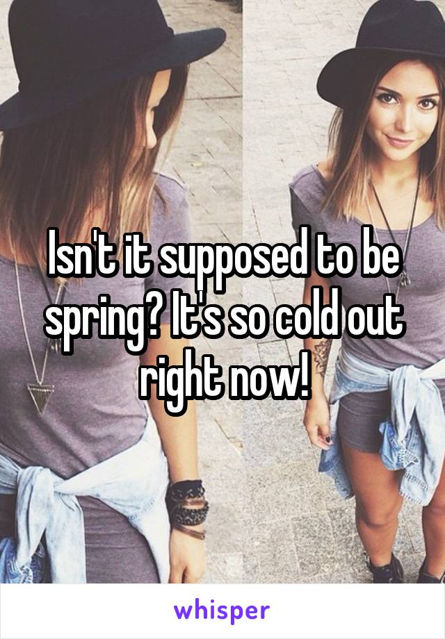 Isn't it supposed to be spring? It's so cold out right now!