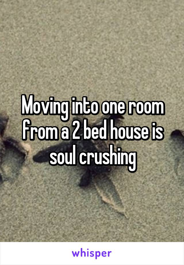 Moving into one room from a 2 bed house is soul crushing