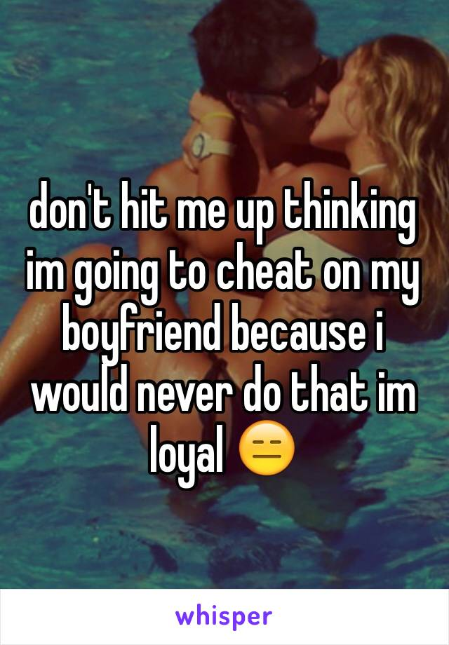 don't hit me up thinking im going to cheat on my boyfriend because i would never do that im loyal 😑
