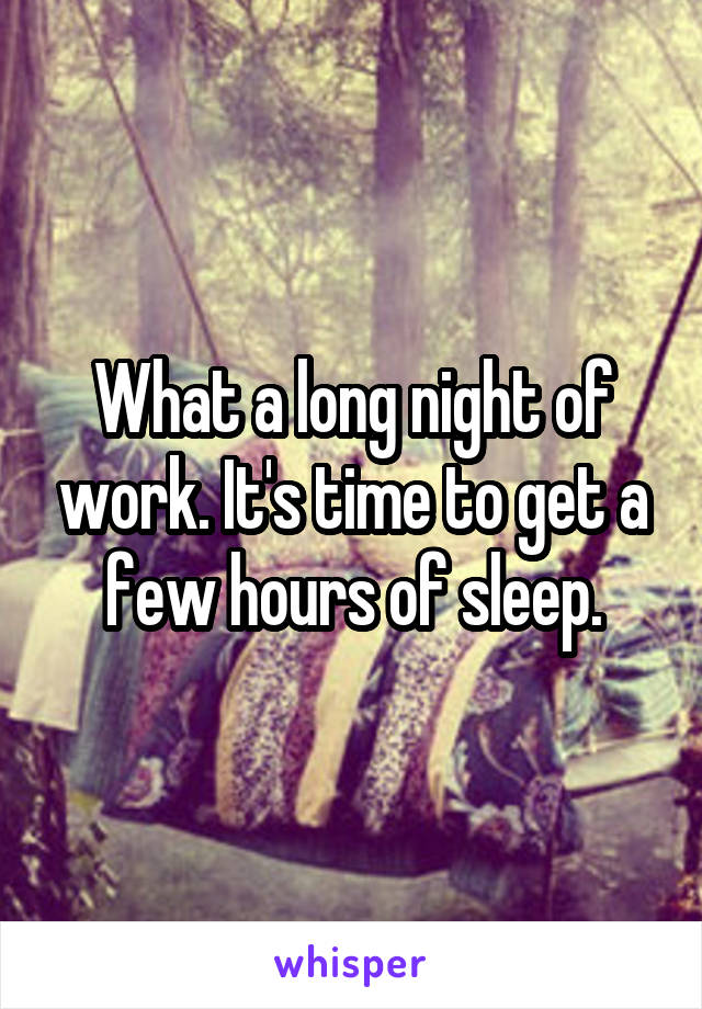 What a long night of work. It's time to get a few hours of sleep.
