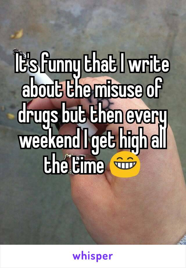 It's funny that I write about the misuse of drugs but then every weekend I get high all the time 😁