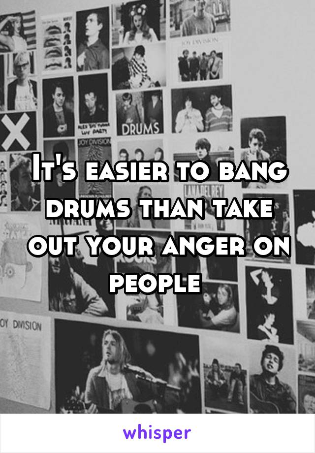 It's easier to bang drums than take out your anger on people
