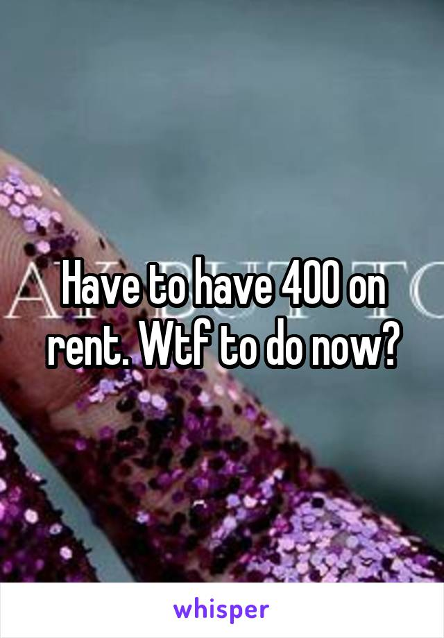 Have to have 400 on rent. Wtf to do now?