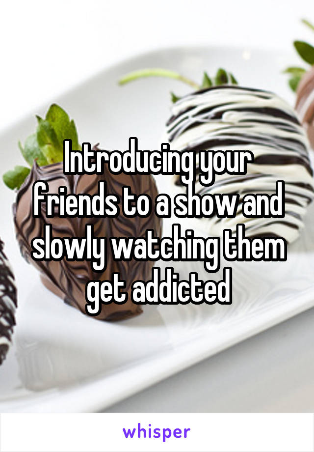 Introducing your friends to a show and slowly watching them get addicted
