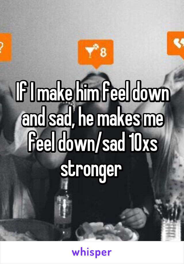If I make him feel down and sad, he makes me feel down/sad 10xs stronger