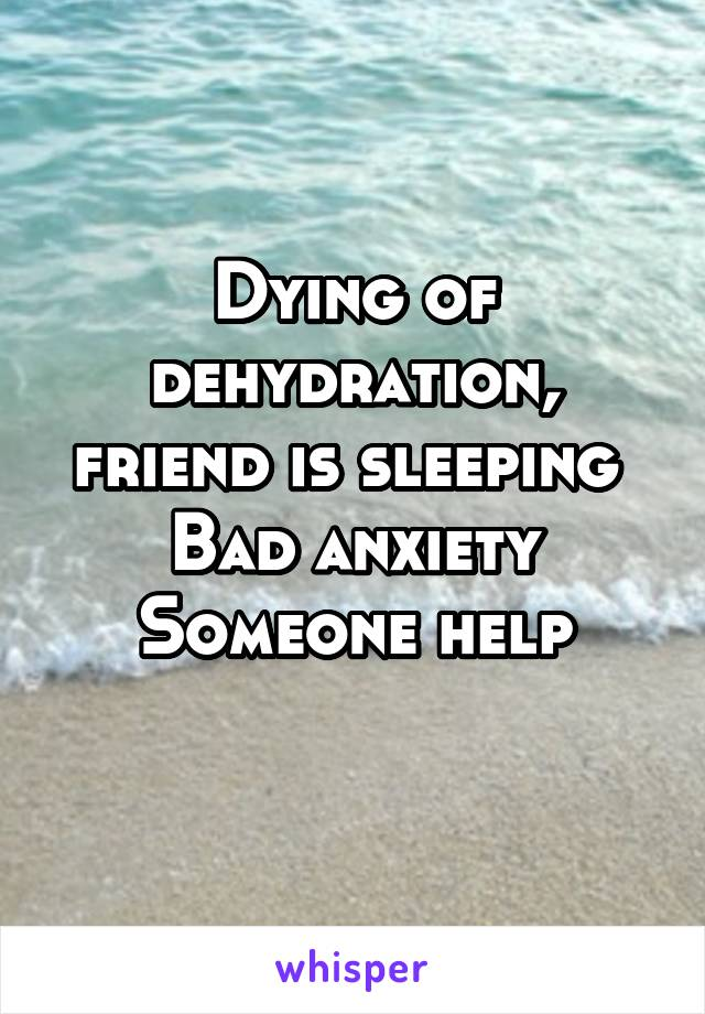 Dying of dehydration, friend is sleeping  Bad anxiety Someone help