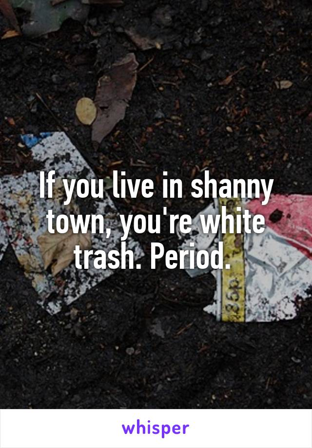 If you live in shanny town, you're white trash. Period.