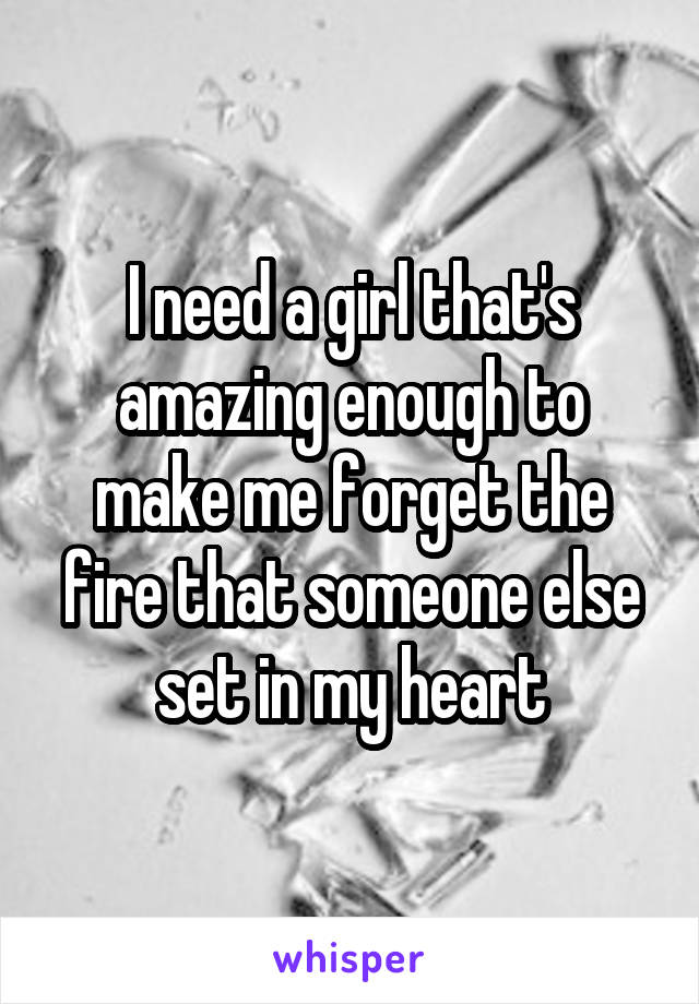 I need a girl that's amazing enough to make me forget the fire that someone else set in my heart