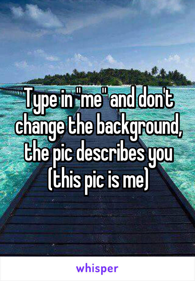 """Type in """"me"""" and don't change the background, the pic describes you (this pic is me)"""