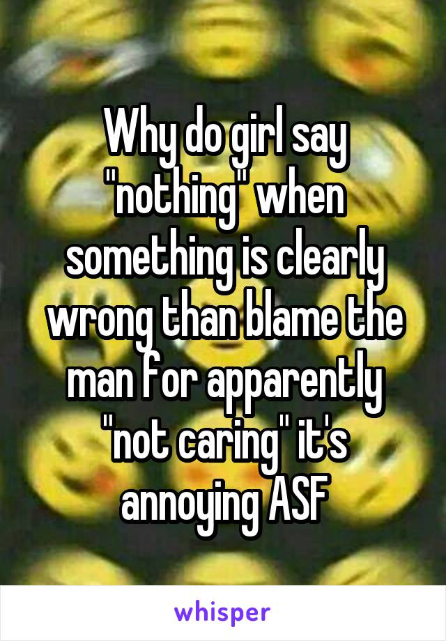 """Why do girl say """"nothing"""" when something is clearly wrong than blame the man for apparently """"not caring"""" it's annoying ASF"""