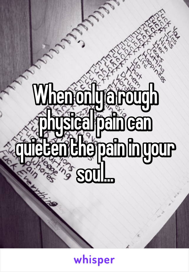 When only a rough physical pain can quieten the pain in your soul...