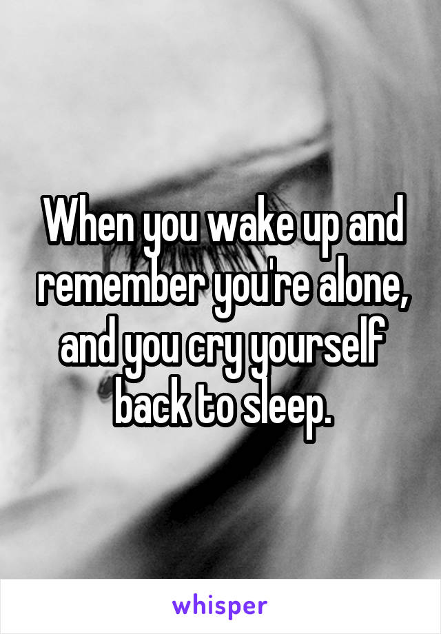 When you wake up and remember you're alone, and you cry yourself back to sleep.