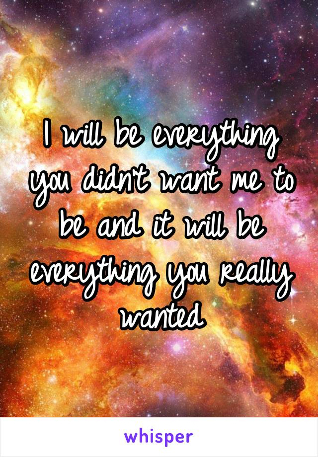 I will be everything you didn't want me to be and it will be everything you really wanted
