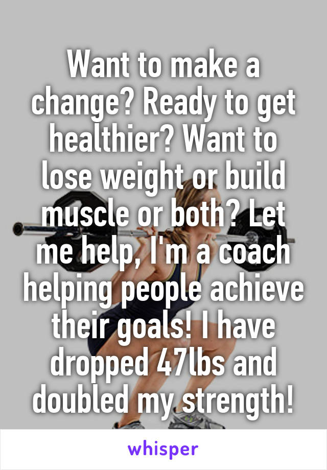 Want to make a change? Ready to get healthier? Want to lose weight or build muscle or both? Let me help, I'm a coach helping people achieve their goals! I have dropped 47lbs and doubled my strength!
