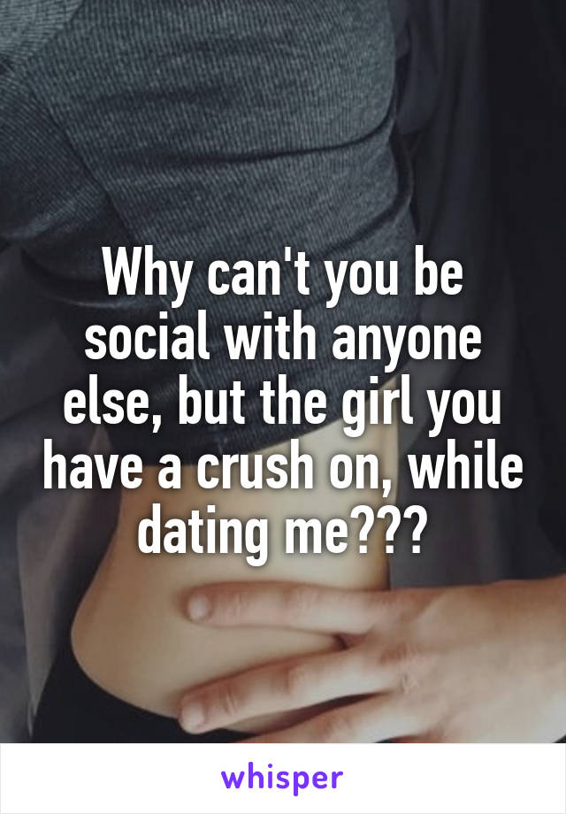Why can't you be social with anyone else, but the girl you have a crush on, while dating me???