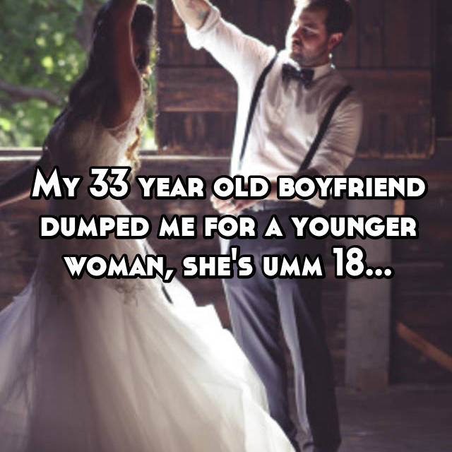 My 33 year old boyfriend dumped me for a younger woman, she's umm 18...