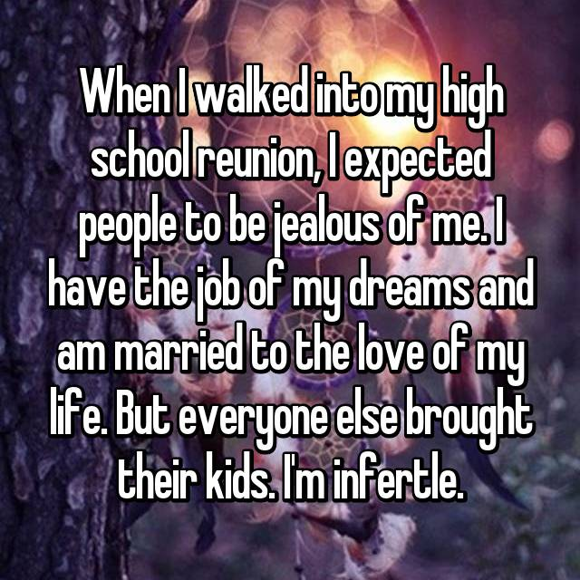 When I walked into my high school reunion, I expected people to be jealous of me. I have the job of my dreams and am married to the love of my life. But everyone else brought their kids. I'm infertle.