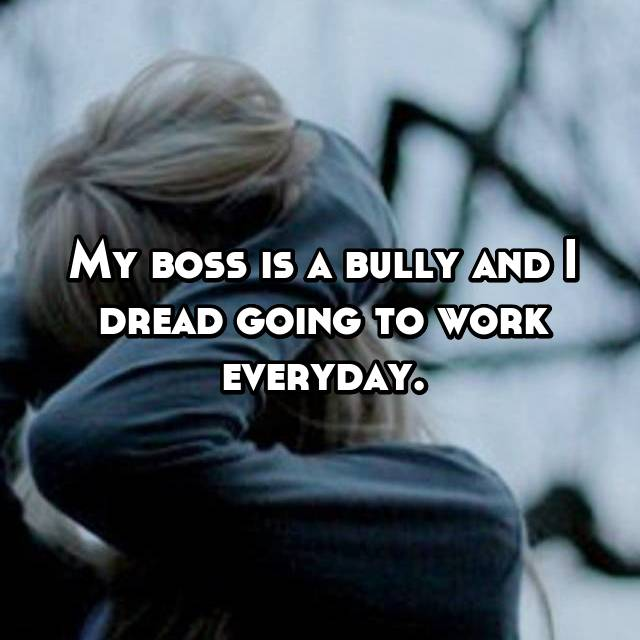 My boss is a bully and I dread going to work everyday.