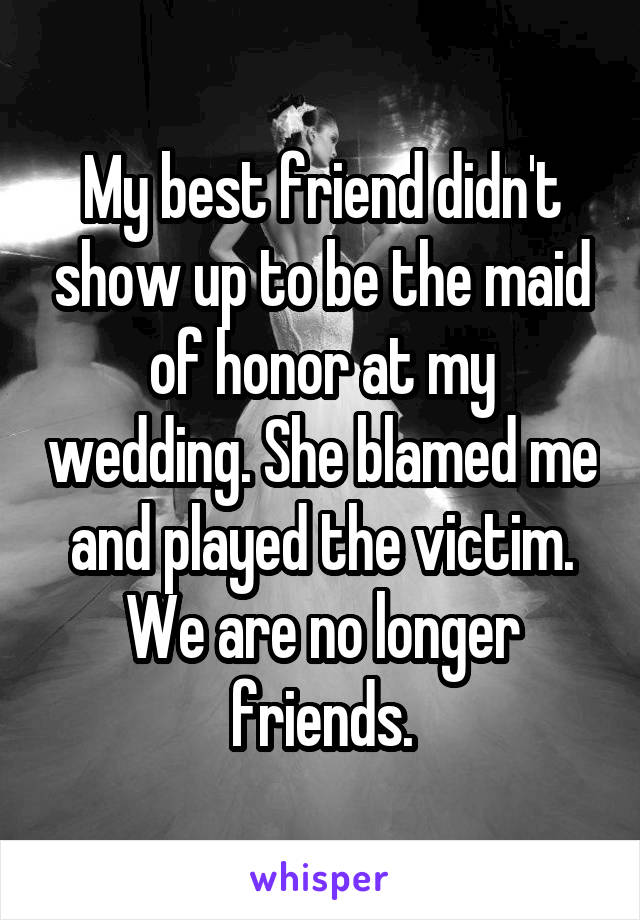 My best friend didn't show up to be the maid of honor at my wedding. She blamed me and played the victim. We are no longer friends.