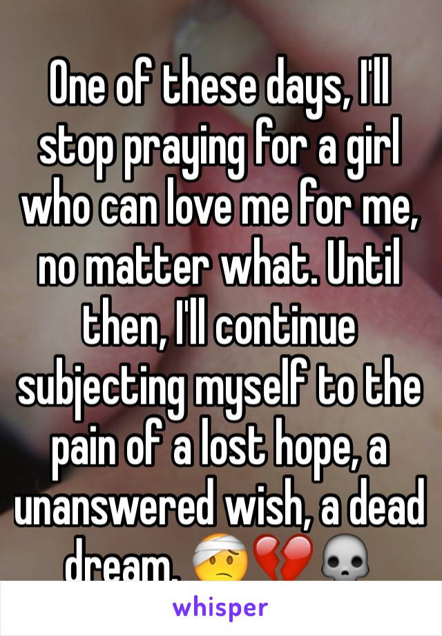 One of these days, I'll stop praying for a girl who can love me for
