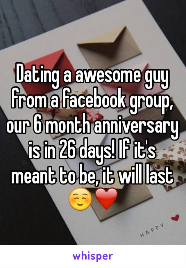 Dating a awesome guy from a facebook group, our 6 month anniversary is in 26 days! If it's meant to be, it will last ☺️❤️