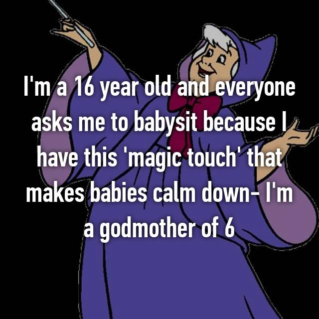 I'm a 16 year old and everyone asks me to babysit because I have this 'magic touch' that makes babies calm down- I'm a godmother of 6
