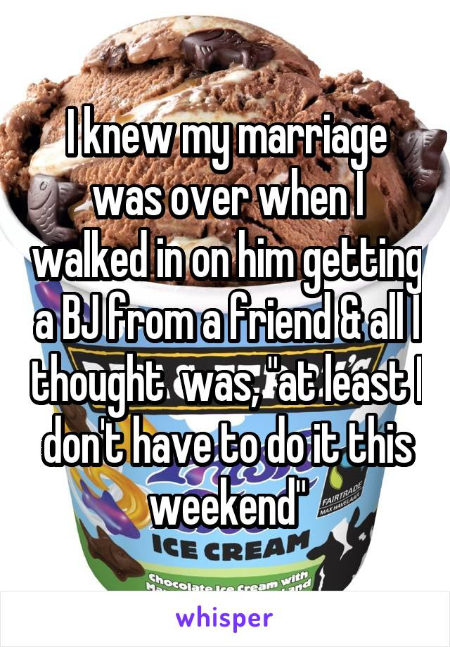 """I knew my marriage was over when I walked in on him getting a BJ from a friend & all I thought  was, """"at least I don't have to do it this weekend"""""""