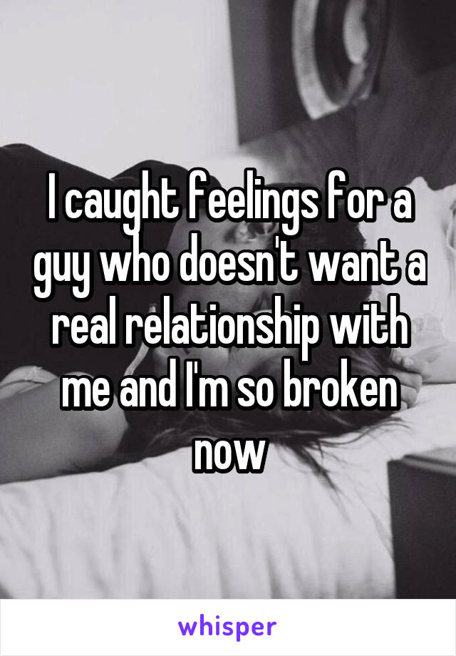 I caught feelings for a guy who doesn't want a real relationship with me and I'm so broken now