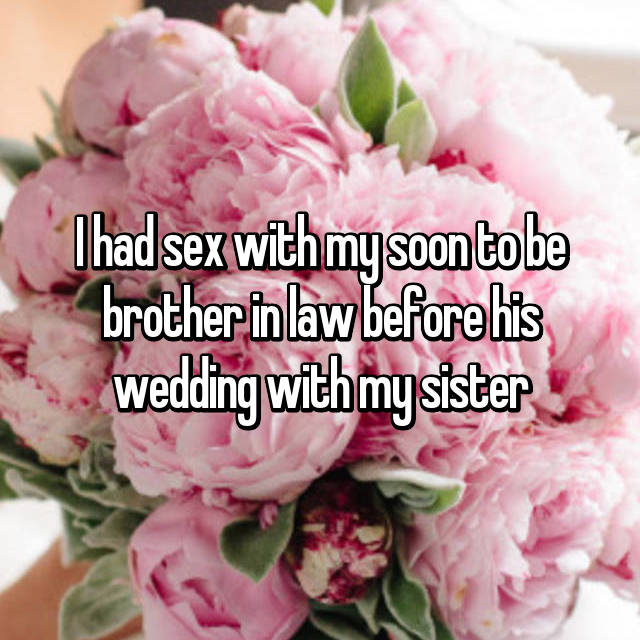 I had sex with my soon to be brother in law before his wedding with my sister