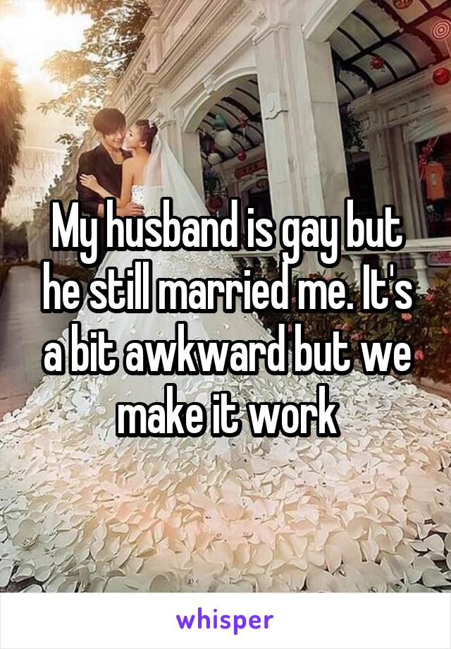 My husband is gay but he still married me. It's a bit awkward but we make it work