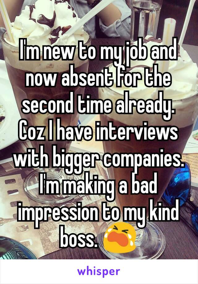 I'm new to my job and now absent for the second time already. Coz I have interviews with bigger companies. I'm making a bad impression to my kind boss. 😭