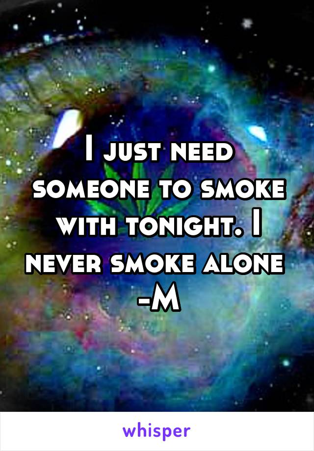 I just need someone to smoke with tonight. I never smoke alone  -M