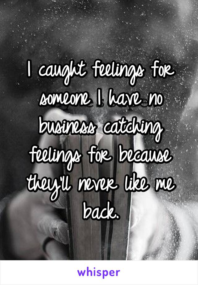 I caught feelings for someone I have no business catching feelings for because they'll never like me back.
