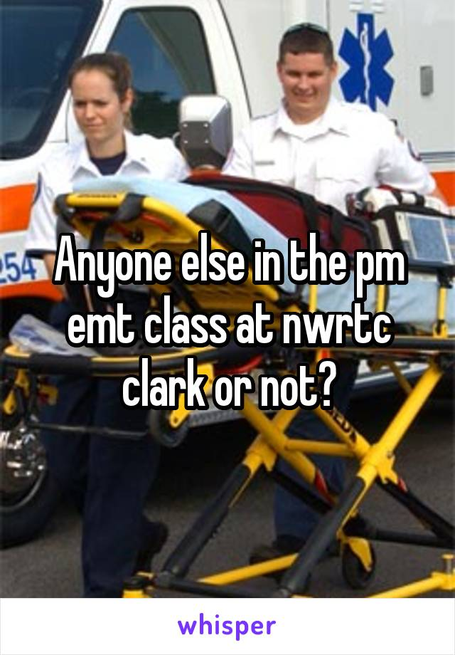 Anyone else in the pm emt class at nwrtc clark or not?