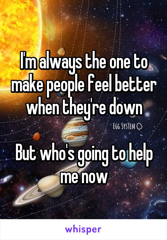 I'm always the one to make people feel better when they're down  But who's going to help me now