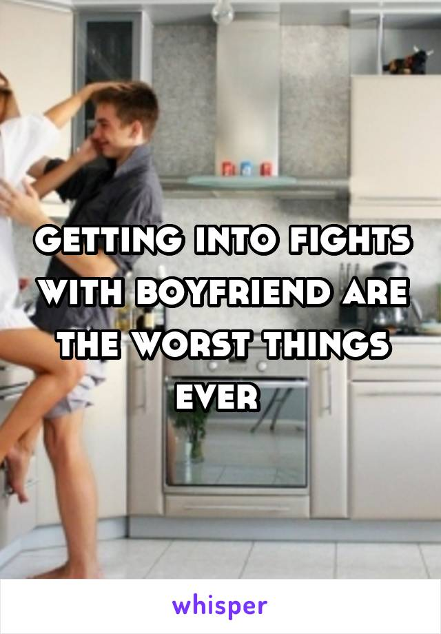getting into fights with boyfriend are the worst things ever