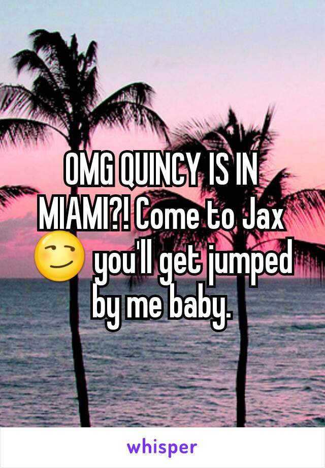 OMG QUINCY IS IN MIAMI?! Come to Jax 😏 you'll get jumped by me baby.