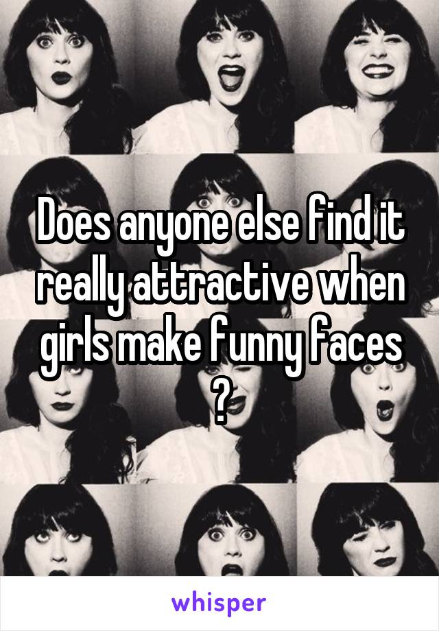 Does anyone else find it really attractive when girls make funny faces ?